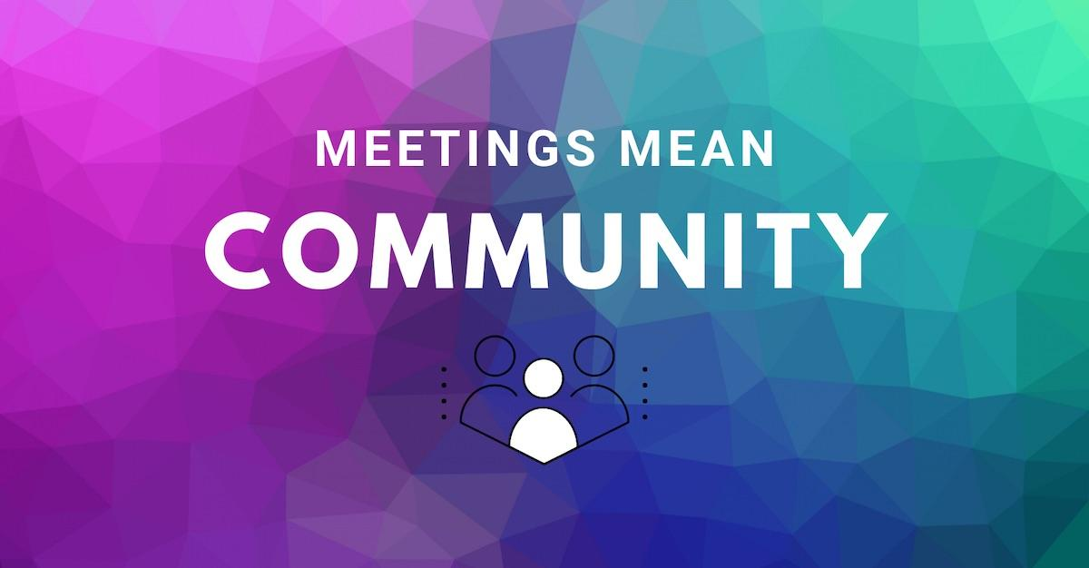First & Foremost: Meetings Mean Community